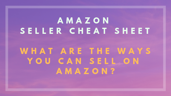Amazon Seller Cheat Sheet: What are the ways you can sell on Amazon?