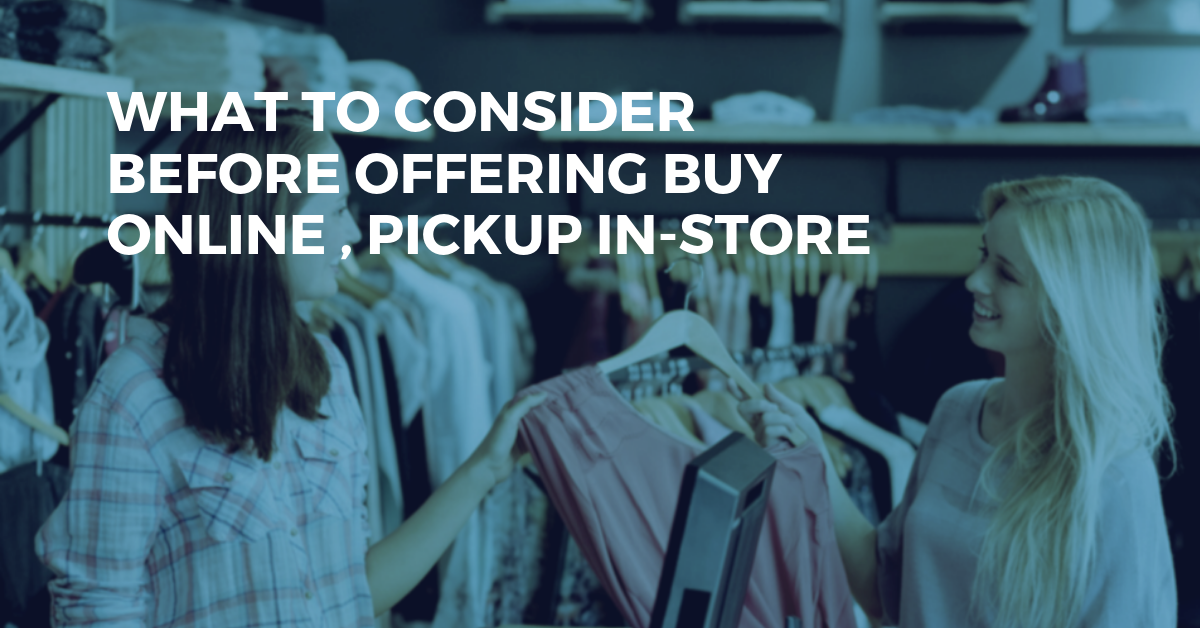 Thinking of Offering Buy Online - Pickup In Store? Make Sure to Take the Following Into Consideration