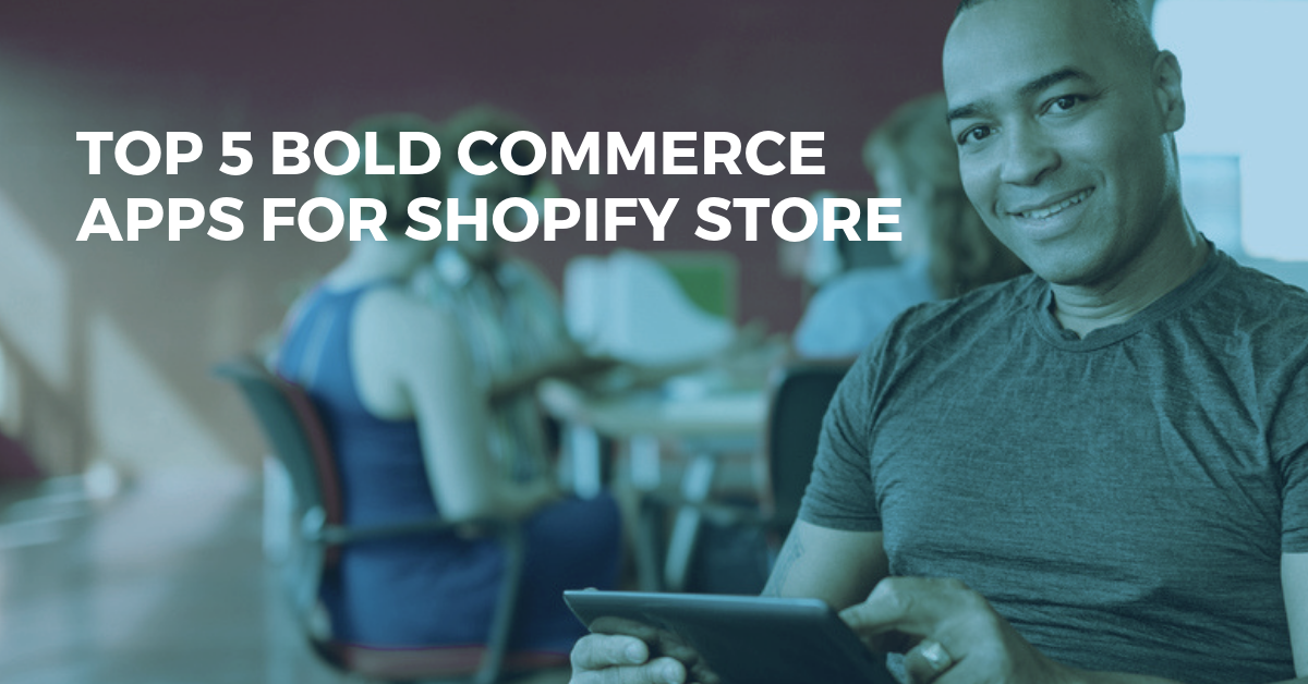 Top 5 Bold Commerce Apps That Will Supercharge Your Shopify Store